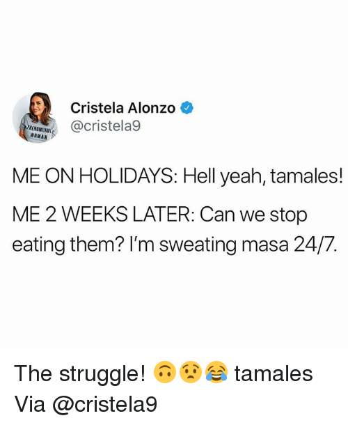 Memes, Struggle, and Yeah: Cristela Alonzo  EHUELI@cristela9  RENOMENAL  WOMAN  ME ON HOLIDAYS: Hell yeah, tamales!  ME 2 WEEKS LATER: Can we stop  eating them? I'm sweating masa 24/7. The struggle! 🙃😧😂 tamales Via @cristela9