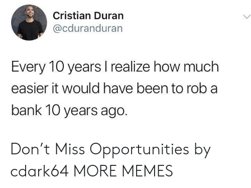 Dank, Memes, and Target: Cristian Duran  @cduranduran  Every 10 years I realize how much  easier it would have been to rob a  bank 10 years ago. Don't Miss Opportunities by cdark64 MORE MEMES