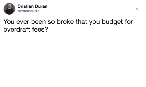 Budget, Been, and You: Cristian Duran  @cduranduran  You ever been so broke that you budget for  overdraft fees?