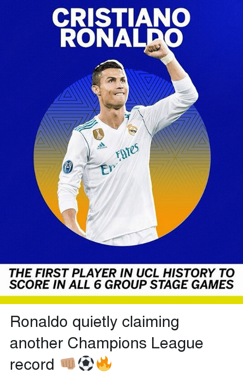 Cristiano Ronaldo, Memes, and Champions League: CRISTIANO  RONALDO  es  THE FIRST PLAYER IN UCL HISTORY TO  SCORE IN ALL 6 GROUP STAGE GAMES Ronaldo quietly claiming another Champions League record 👊🏽⚽️🔥