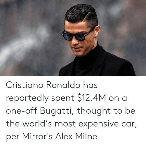 Cristiano Ronaldo, Bugatti, and Ronaldo: Cristiano Ronaldo has reportedly spent $12.4M on a one-off Bugatti, thought to be the world's most expensive car, per Mirror's Alex Milne
