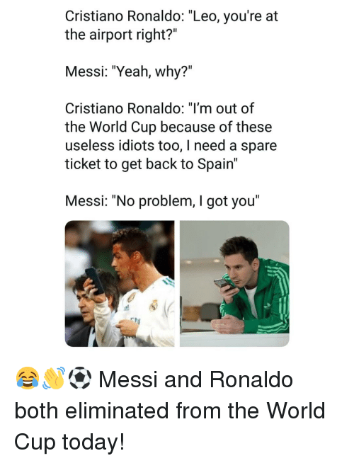 "Cristiano Ronaldo, Memes, and Yeah: Cristiano Ronaldo: ""Leo, you're at  the airport right?""  Messi: ""Yeah, why?""  Cristiano RonaldO: Tm out of  the World Cup because of these  useless idiots too, I need a spare  ticket to get back to Spain'  Messi: ""No problem, I got you"" 😂👋⚽️ Messi and Ronaldo both eliminated from the World Cup today!"