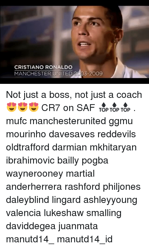 Cristiano Ronaldo, Memes, and Manchester United: CRISTIANO RONALDO  MANCHESTER UNITED 2003-2009 Not just a boss, not just a coach 😍😍😍 CR7 on SAF 🔝🔝🔝 . mufc manchesterunited ggmu mourinho davesaves reddevils oldtrafford darmian mkhitaryan ibrahimovic bailly pogba waynerooney martial anderherrera rashford philjones daleyblind lingard ashleyyoung valencia lukeshaw smalling daviddegea juanmata manutd14_ manutd14_id