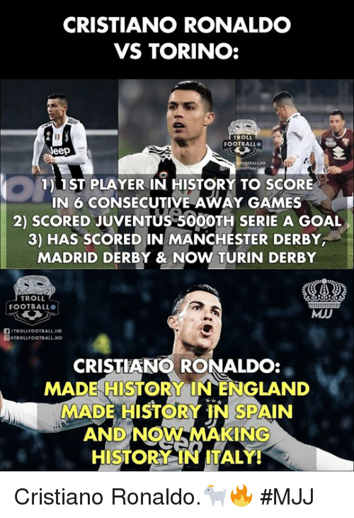 Cristiano Ronaldo, Football, and Troll: CRISTIANO RONALDO  VS TORINO:  ROLL  FOOTBALL  eep  1) 1ST PLAYER IN HISTORY TO SCORE  IN 6 CONSECUTIVE AWAY GAMES  2) SCORED JUVENTUS 50OOTH SERIE A GOAL  3) HAS SCORED IN MANCHESTER DERBY  MADRID DERBY & NOW TURIN DERBY  TROLL  FOOTBALL  MJD  /TROLLFOOTBALL.HD  圖.TROLLFOOTBALL.HD  CRISTIANO RONALDO:  MADE HISTORY INENGLAND  MADE HISTORY IN SPAIN  AND NOW MAKING  HISTORY IN ITALY! Cristiano Ronaldo.🐐🔥  #MJJ