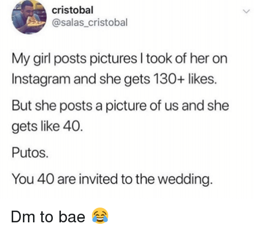 Bae, Instagram, and Memes: cristobal  @salas_cristobal  My girl posts pictures I took of her on  Instagram and she gets 130+ likes.  But she posts a picture of us and she  gets like 40.  Putos  You 40 are invited to the wedding Dm to bae 😂
