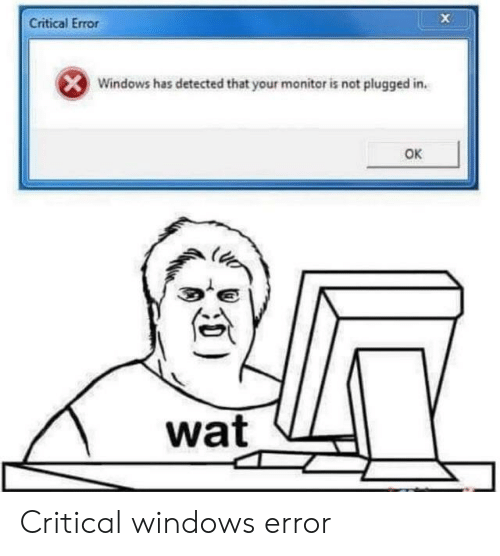 Reddit, Wat, and Windows: Critical Error  Windows has detected that your monitor is not plugged in.  OK  wat Critical windows error