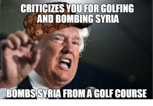 criticizesyou for golfing and bombing syria bombssyria fromagolfcourse 18680393 criticizesyou for golfing and bombing syria bombssyria