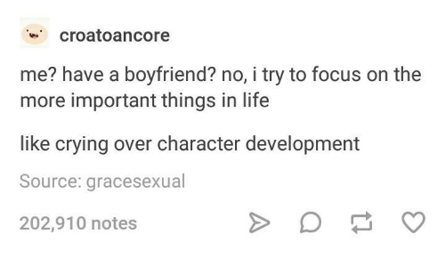 Crying, Life, and Focus: croatoancore  me? have a boyfriend? no, i try to focus on the  more important things in life  like crying over character development  Source: gracesexual  202,910 notes