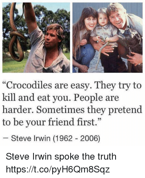 """Steve Irwin, Girl Memes, and Truth: """"Crocodiles are easy. They try to  kill and eat you. People are  harder. Sometimes they pretend  to be your friend first.""""  25  Steve Irwin (1962 2006) Steve Irwin spoke the truth https://t.co/pyH6Qm8Sqz"""