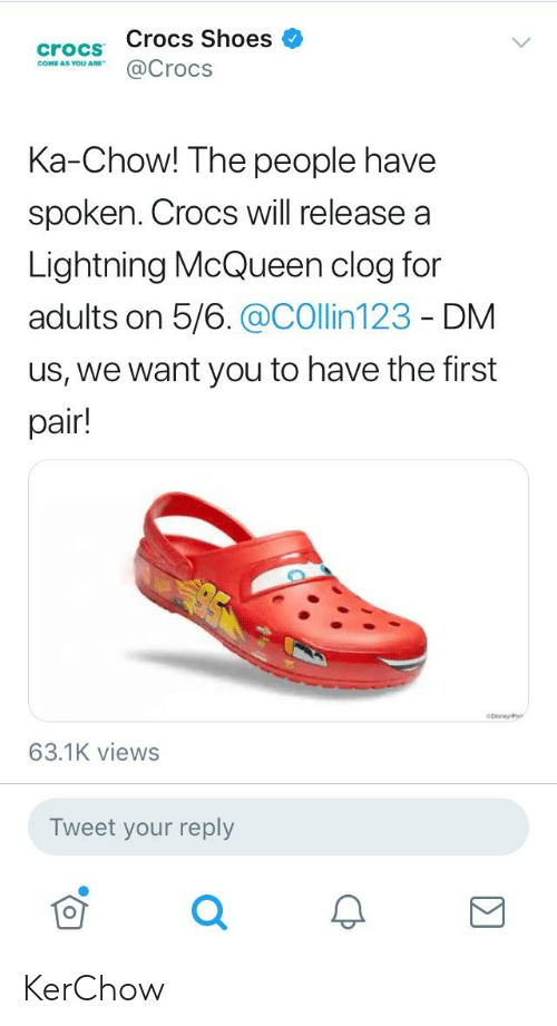 Crocs, Shoes, and Lightning: crocs Crocs Shoes  COM @Crocs  Ka-Chow! The people have  spoken. Crocs will release a  Lightning McQueen clog for  adults on 5/6.@COllin123 - DM  us, we want you to have the first  pair!  63.1K views  Tweet your reply KerChow