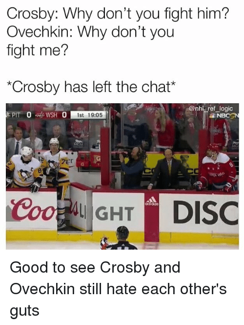 """Logic, Memes, and National Hockey League (NHL): Crosby: Why don't you fight him?  Ovechkin: Why don't you  fight me?  """"Crosby has left the chat*  nhl ref logic  1st 19:05  NBCSN  ale  adldas Good to see Crosby and Ovechkin still hate each other's guts"""