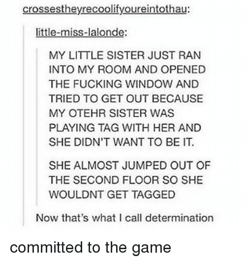 Fucking, Memes, and The Game: crossestheyrecoolifyoureintothau:  little-miss-lalonde:  MY LITTLE SISTER JUST RAN  INTO MY ROOM AND OPENED  THE FUCKING WINDOW AND  TRIED TO GET OUT BECAUSE  MY OTEHR SISTER WAS  PLAYING TAG WITH HER AND  SHE DIDN'T WANT TO BE IT.  SHE ALMOST JUMPED OUT OF  THE SECOND FLOOR SO SHE  WOULDNT GET TAGGED  Now that's what I call determination committed to the game
