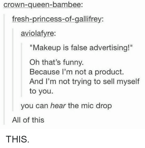 """Makeup, Memes, and 🤖: Crown-queen-bambee:  fresh-princess-of-gallifrey:  aviolafyre:  """"Makeup is false advertising!""""  Oh that's funny.  Because I'm not a product.  And I'm not trying to sell myself  to you.  you can hear the mic drop  All of this THIS."""