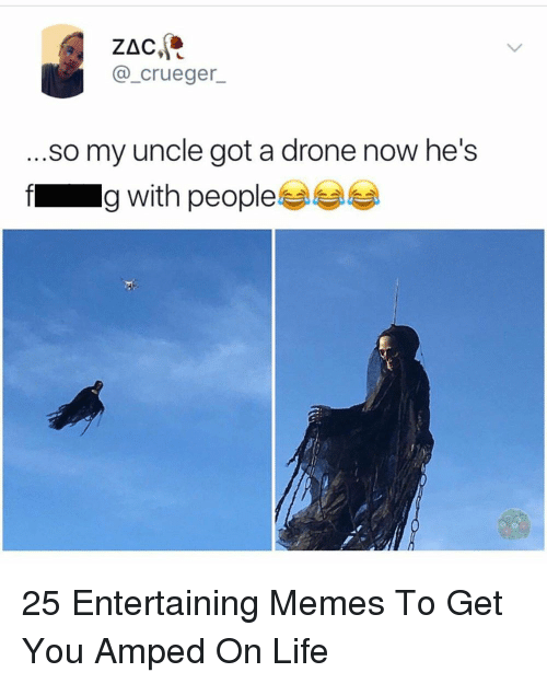 Drone, Life, and Memes: @_crueger_  .so my uncle got a drone now he's  f g with people 25 Entertaining Memes To Get You Amped On Life