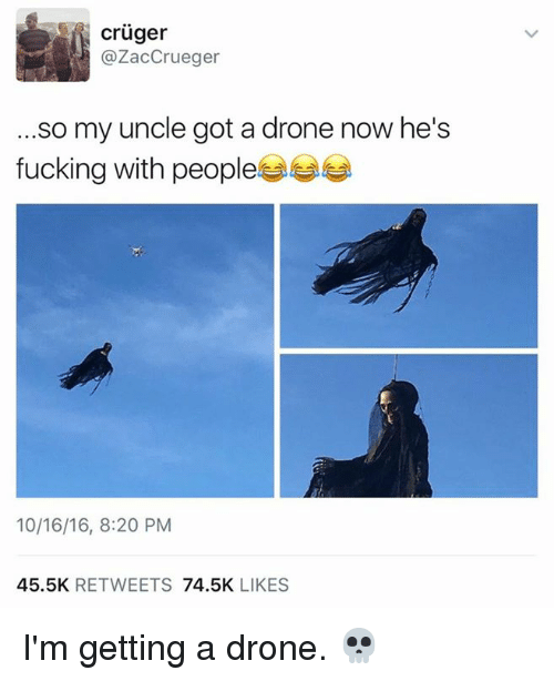 Drone, Fucking, and Memes: cruger  @ZacCrueger  .so my uncle got a drone now he's  fucking with people  10/16/16, 8:20 PM  45.5K RETWEETS 74.5K LIKES I'm getting a drone. 💀