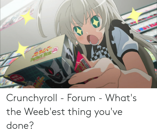 Crunchyroll - Forum - What's the Weeb'est Thing You've Done