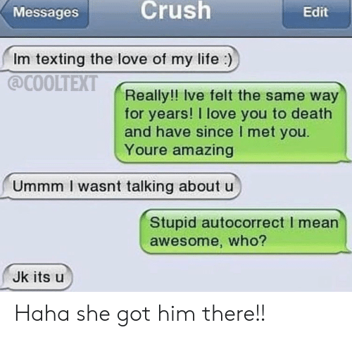 Autocorrect, Crush, and Life: Crush  Edit  Messages  Im texting the love of my life)  COOLTEXT  Really!! Ive felt the same way  for years! I love you to death  and have since I met you  Youre amazing  Ummm I wasnt talking about u  Stupid autocorrect I mean  awesome, who?  Jk its u Haha she got him there!!