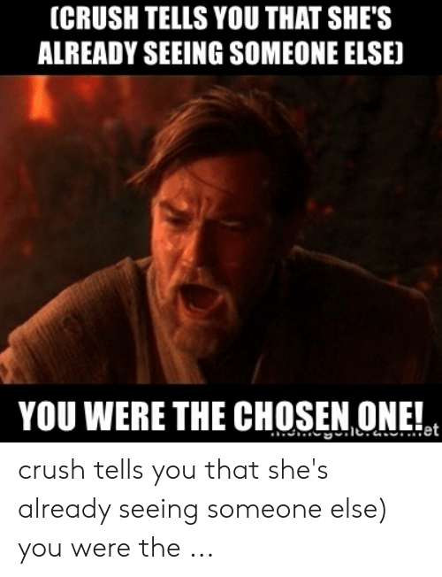 CRUSH TELLS YOU THAT SHE'S ALREADY SEEING SOMEONE ELSE YOU