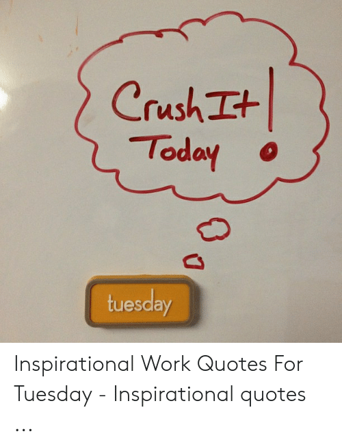 Crush Tt Today Uesday Inspirational Work Quotes for Tuesday ...