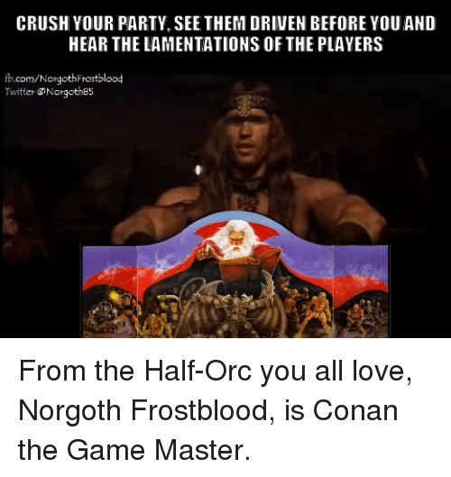 Memes, The Game, and Masters: CRUSH YOUR PARTY, SEE THEM DRIVEN BEFORE YOU AND  HEAR THE LAMENTATIONS OF THE PLAYERS  com/Nor  Twitter @Nor  goths5 From the Half-Orc you all love, Norgoth Frostblood, is Conan the Game Master.