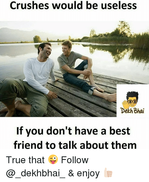 Best Friend, True, and Best: Crushes would be useless  Dekh Bhai  If you don't have a best  friend to talk about them True that 😜 Follow @_dekhbhai_ & enjoy 👍🏻