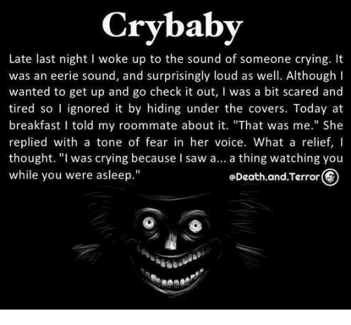 "Ignorant, Memes, and Roommate: Crybaby  Late last night l woke up to the sound of someone crying. It  was an eerie sound, and surprisingly loud as well. Although I  wanted to get up and go check it out  l was a bit scared and  tired so I ignored it by hiding under the covers. Today at  breakfast I told my roommate about it. ""That was me."" She  replied with a tone of fear in her voice. What a relief,  thought. ""I was crying because I saw a  a thing watching you  while you were asleep.""  GDeath.and.Terror"