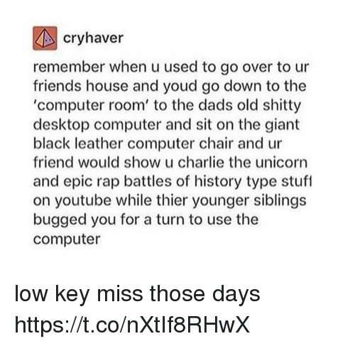 Charlie, Friends, and Low Key: cryhaver  remember when u used to go over to ur  friends house and youd go down to the  'computer room' to the dads old shitty  desktop computer and sit on the giant  black leather computer chair and ur  friend would show u charlie the unicorn  and epic rap battles of history type stuf  on youtube while thier younger siblings  bugged you for a turn to use the  computer low key miss those days https://t.co/nXtIf8RHwX