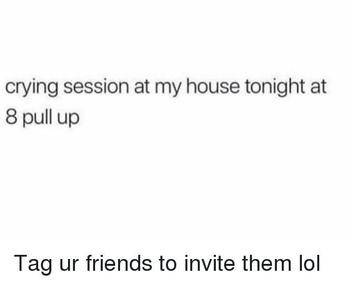 Crying, Friends, and Funny: crying session at my house tonight at  8 pull up Tag ur friends to invite them lol