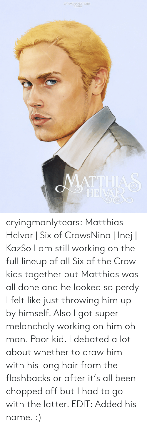 Target, Tumblr, and Blog: CRYINGMANLYTEARS  TUMBLR  MATTHIAS  HEIVAR cryingmanlytears:  Matthias Helvar | Six of CrowsNina| Inej| KazSo I am still working on the full lineup of all Six of the Crow kids together but Matthias was all done and he looked so perdy I felt like just throwing him up by himself. Also I got super melancholy working on him oh man. Poor kid. I debated a lot about whether to draw him with his long hair from the flashbacks or after it's all been chopped off but I had to go with the latter. EDIT: Added his name. :)