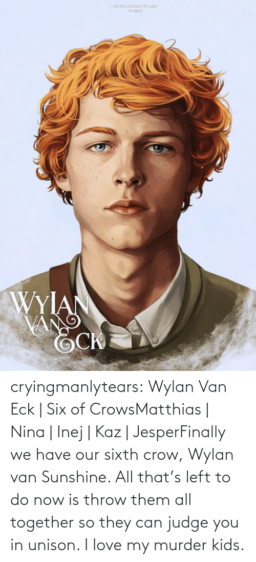 Love, Target, and Tumblr: CRYINGMANLYTEARS  TUMBLR  WYIAN  VANG cryingmanlytears:  Wylan Van Eck   Six of CrowsMatthias   Nina   Inej   Kaz   JesperFinally we have our sixth crow, Wylan van Sunshine. All that's left to do now is throw them all together so they can judge you in unison. I love my murder kids.