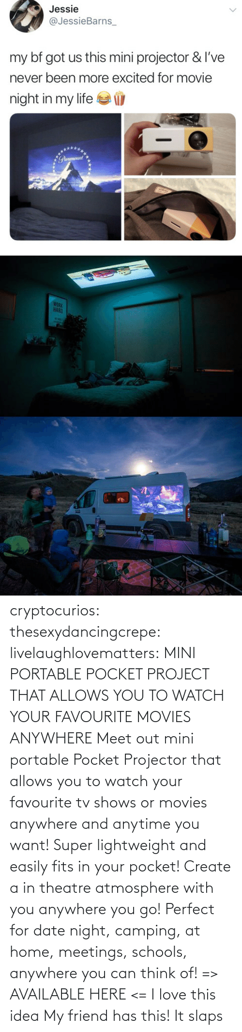 Love, Movies, and Tumblr: cryptocurios: thesexydancingcrepe:  livelaughlovematters:   MINI PORTABLE POCKET PROJECT THAT ALLOWS YOU TO WATCH YOUR FAVOURITE MOVIES ANYWHERE Meet out mini portable Pocket Projector that allows you to watch your favourite tv shows or movies anywhere and anytime you want! Super lightweight and easily fits in your pocket! Create a in theatre atmosphere with you anywhere you go! Perfect for date night, camping, at home, meetings, schools, anywhere you can think of! => AVAILABLE HERE <=    I love this idea    My friend has this! It slaps