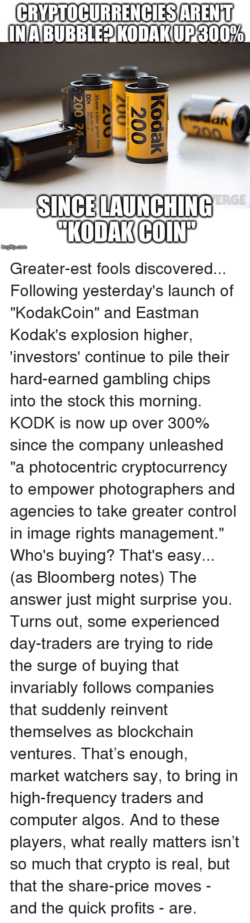 """Memes, Control, and Computer: CRYPTOCURRENCIESARENT  NABUBBLEPIKODAKUP 300%  an  ERGE  SINCE LAUNCHING  """"KODAK COIN  KODAKCOI  imgflip.com Greater-est fools discovered... Following yesterday's launch of """"KodakCoin"""" and Eastman Kodak's explosion higher, 'investors' continue to pile their hard-earned gambling chips into the stock this morning. KODK is now up over 300% since the company unleashed """"a photocentric cryptocurrency to empower photographers and agencies to take greater control in image rights management."""" Who's buying? That's easy... (as Bloomberg notes) The answer just might surprise you. Turns out, some experienced day-traders are trying to ride the surge of buying that invariably follows companies that suddenly reinvent themselves as blockchain ventures. That's enough, market watchers say, to bring in high-frequency traders and computer algos. And to these players, what really matters isn't so much that crypto is real, but that the share-price moves - and the quick profits - are."""