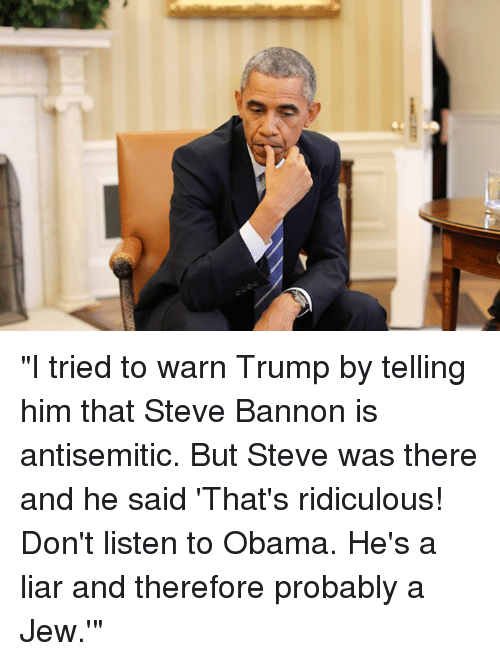 "Dank, Antisemitism, and Ridicule: cs  e) ""I tried to warn Trump by telling him that Steve Bannon is antisemitic. But Steve was there and he said 'That's ridiculous! Don't listen to Obama. He's a liar and therefore probably a Jew.'"""