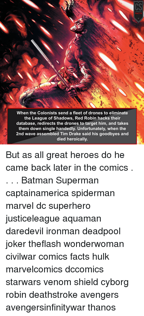 Batman, Drake, and Facts: CS  FACTS  When the Colonists send a fleet of drones to eliminate  the League of Shadows, Red Robin hacks their  database, redirects the drones to target him, and takes  them down single handedly. Unfortunately, when the  2nd wave assembled Tim Drake said his goodbyes and  died heroically. But as all great heroes do he came back later in the comics . . . . Batman Superman captainamerica spiderman marvel dc superhero justiceleague aquaman daredevil ironman deadpool joker theflash wonderwoman civilwar comics facts hulk marvelcomics dccomics starwars venom shield cyborg robin deathstroke avengers avengersinfinitywar thanos