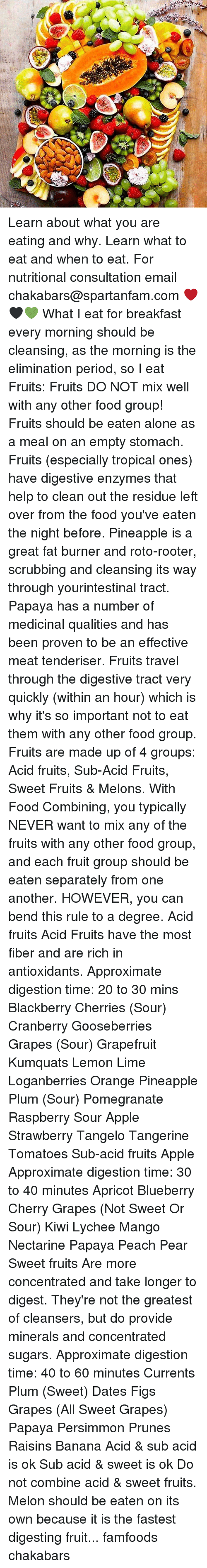 Being Alone, Apple, and BlackBerry: CSA. Learn about what you are eating and why. Learn what to eat and when to eat. For nutritional consultation email chakabars@spartanfam.com ❤️🖤💚 What I eat for breakfast every morning should be cleansing, as the morning is the elimination period, so I eat Fruits: Fruits DO NOT mix well with any other food group! Fruits should be eaten alone as a meal on an empty stomach. Fruits (especially tropical ones) have digestive enzymes that help to clean out the residue left over from the food you've eaten the night before. Pineapple is a great fat burner and roto-rooter, scrubbing and cleansing its way through yourintestinal tract. Papaya has a number of medicinal qualities and has been proven to be an effective meat tenderiser. Fruits travel through the digestive tract very quickly (within an hour) which is why it's so important not to eat them with any other food group. Fruits are made up of 4 groups: Acid fruits, Sub-Acid Fruits, Sweet Fruits & Melons. With Food Combining, you typically NEVER want to mix any of the fruits with any other food group, and each fruit group should be eaten separately from one another. HOWEVER, you can bend this rule to a degree. Acid fruits Acid Fruits have the most fiber and are rich in antioxidants. Approximate digestion time: 20 to 30 mins Blackberry Cherries (Sour) Cranberry Gooseberries Grapes (Sour) Grapefruit Kumquats Lemon Lime Loganberries Orange Pineapple Plum (Sour) Pomegranate Raspberry Sour Apple Strawberry Tangelo Tangerine Tomatoes Sub-acid fruits Apple Approximate digestion time: 30 to 40 minutes Apricot Blueberry Cherry Grapes (Not Sweet Or Sour) Kiwi Lychee Mango Nectarine Papaya Peach Pear Sweet fruits Are more concentrated and take longer to digest. They're not the greatest of cleansers, but do provide minerals and concentrated sugars. Approximate digestion time: 40 to 60 minutes Currents Plum (Sweet) Dates Figs Grapes (All Sweet Grapes) Papaya Persimmon Prunes Raisins Banana Acid & sub