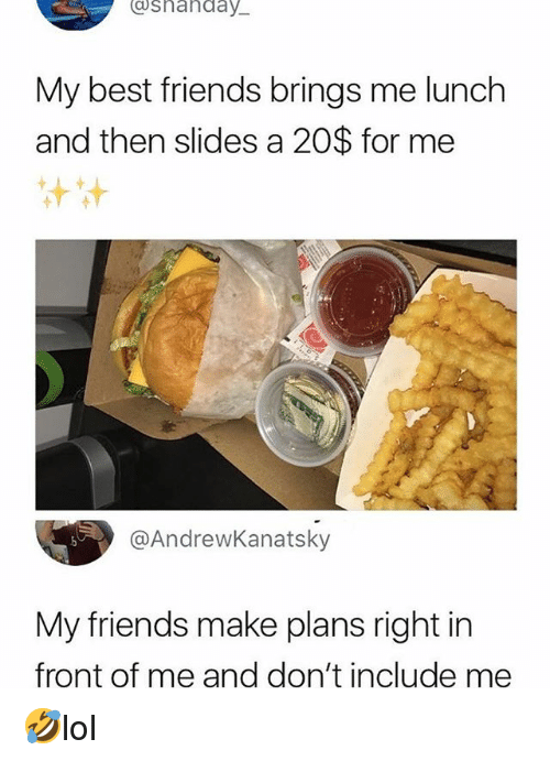Friends, Memes, and Best: Cshanday  My best friends brings me lunch  and then slides a 20$ for me  @AndrewKanatsky  My friends make plans right in  front of me and don't include me 🤣lol