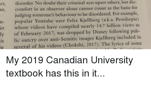 Being Alone, Disney, and Videos: ct, disorder. No doubt their criminal acts upset others, but dis-  nt, comfort in an observer alone cannot count as the basis for  judging someone's behaviour to be disordered. For example,  n- popular Youtube user Felix Kjellberg (a.k.a. Pewdiepie)  er whose videos have compiled nearly 14.7 billion views as  ly of February 2017, was dropped by Disney following pub-  is lic outcry over anti-Semitic images Kjellberg included in  re several of his videos (Chokshi, 2017). The lyrics of some
