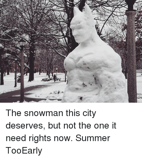 Memes, Summer, and 🤖: CT The snowman this city deserves, but not the one it need rights now. Summer TooEarly