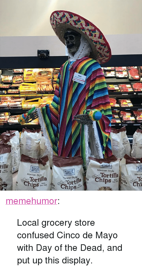"""Confused, Tumblr, and Blog: CT  tilla  MARKET  Mexican-Style  Mexican-Siye  DISIRICT  Mexican-Style  or  Tortilla  Mexica  ortila  Sea Sal  Chi  Sea Salt <p><a href=""""http://memehumor.net/post/173547213838/local-grocery-store-confused-cinco-de-mayo-with"""" class=""""tumblr_blog"""">memehumor</a>:</p>  <blockquote><p>Local grocery store confused Cinco de Mayo with Day of the Dead, and put up this display.</p></blockquote>"""