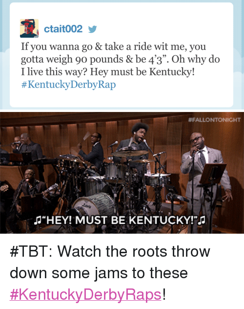 "Target, Tbt, and youtube.com: ctait002  If you wanna go & take a ride wit me, you  gotta weigh 90 pounds& be 4'3  I live this way? Hey must be Kentucky!  #KentuckyDerbyRap  09  "". Oh why do   #FALLO NTONICHT  淳  HEYI MUST BE KENTUCKY <p>#TBT: Watch the roots throw down some jams to these <a href=""https://www.youtube.com/watch?v=SHlEt3Gspxc"" target=""_blank"">#KentuckyDerbyRaps</a>! </p>"