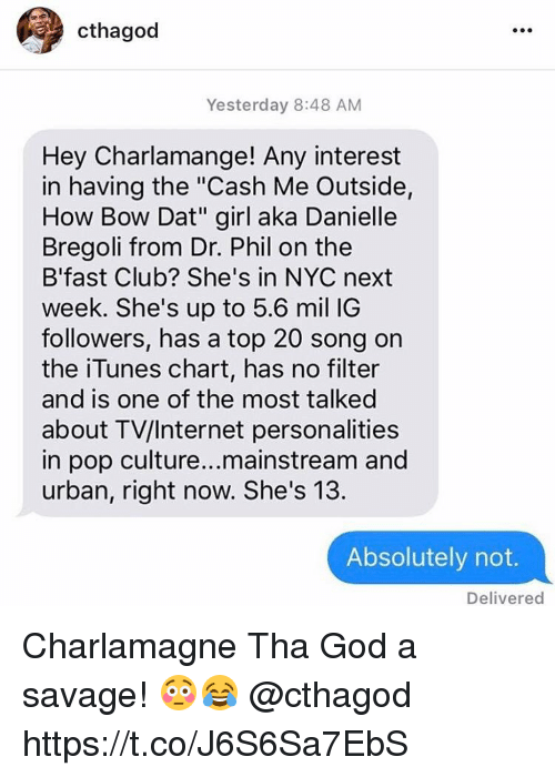 "Charlamagne, Charlamagne Tha God, and Club: cthagod  Yesterday 8:48 AM  Hey Charlamange! Any interest  in having the ""Cash Me Outside,  How Bow Dat"" girl aka Danielle  Bregoli from Dr. Phil on the  B'fast Club? She's in NYC next  week. She's up to 5.6 mil IG  followers, has a top 20 song on  the iTunes chart, has no filter  and is one of the most talked  about TV/Internet personalities  in pop culture...mainstream and  urban, right now. She's 13.  Absolutely not.  Delivered Charlamagne Tha God a savage! 😳😂 @cthagod https://t.co/J6S6Sa7EbS"
