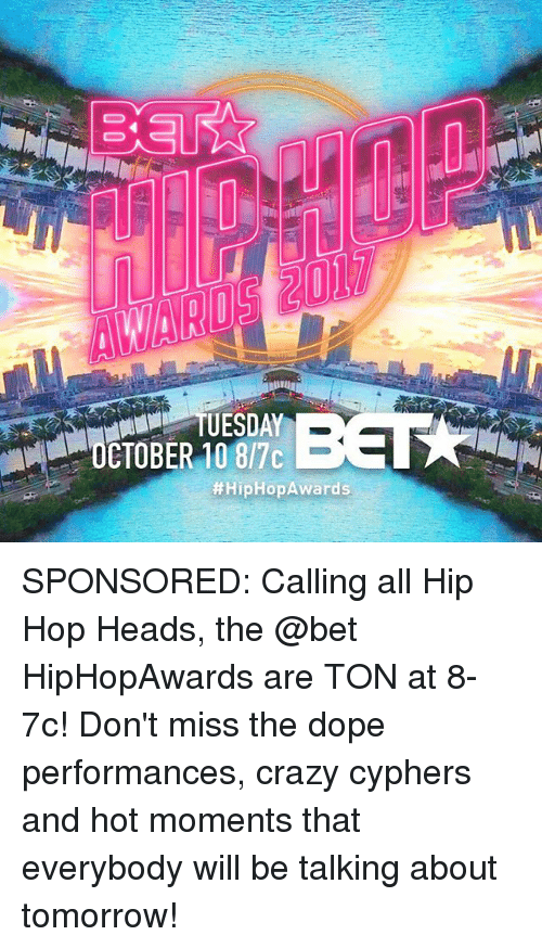 Crazy, Dope, and Memes: CTOBER 10 8/7c  SPONSORED: Calling all Hip Hop Heads, the @bet HipHopAwards are TON at 8-7c! Don't miss the dope performances, crazy cyphers and hot moments that everybody will be talking about tomorrow!