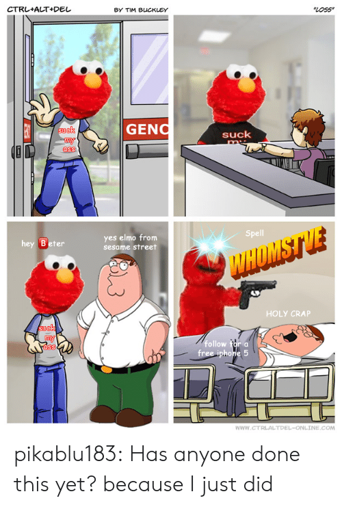 Ass, Elmo, and Sesame Street: CTRL+ALT+Del  BY TIM BUCKLEY  LOss  GENO  ck  suck  ass  Spell  hey Beter  yes elmo from  sesame street  HOLY CRAP  suek  follow for a  ass  WWW.CTRLALTDEL-ONLINE.COM pikablu183:  Has anyone done this yet? because I just did