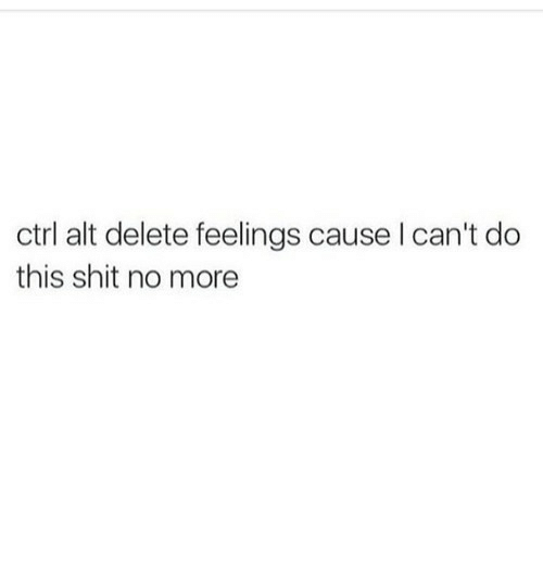 Shit, Alt, and More: ctrl alt delete feelings cause l can't do  this shit no more