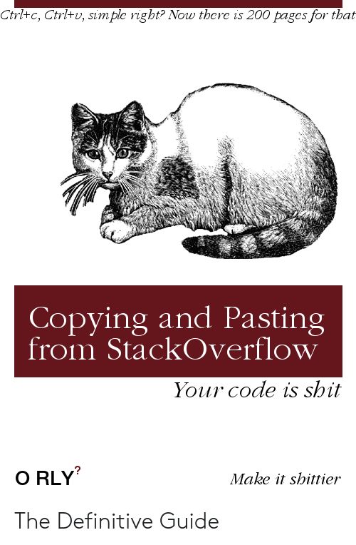 Shit, Simple, and Pages: Ctrl+c, Ctrl+v, simple right? Now there is 200 pages for that  Copying and Pasting  from StackOverflow  Your code is shit  O RLY  Make it shittier The Definitive Guide