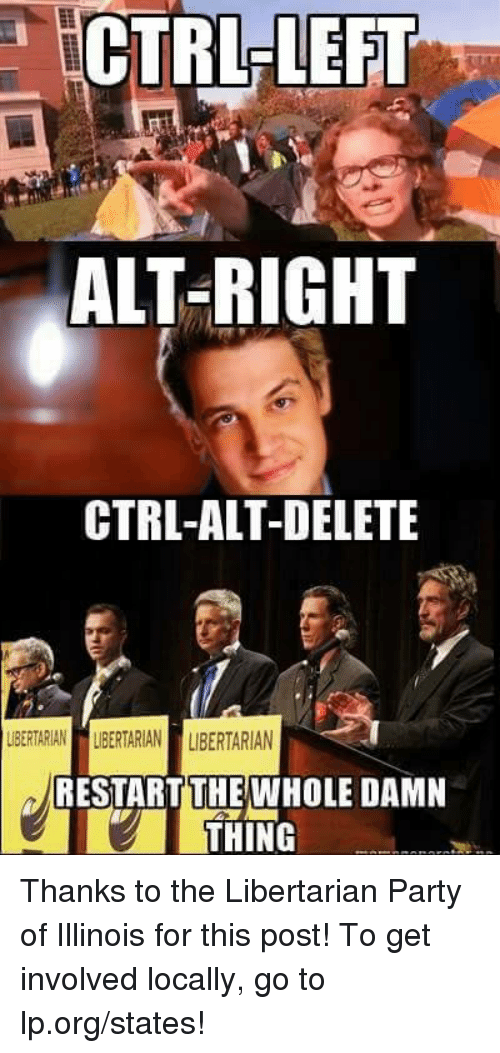 Memes, Illinois, and 🤖: CTRL LEFT  LEFT  ALT-RIGHT  CTRL-ALT-DELETE  LBERTARIAN LIBERTARIAN LIBERTARIAN  RESTART THE WHOLE DAMN  THING Thanks to the Libertarian Party of Illinois for this post! To get involved locally, go to lp.org/states!