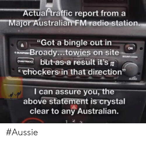 "Traffic, Australian, and Aussie: ctual traffic report from a  Major Australian FMradio station  Got a bingle out in  Broady...towies on site  but as a result it's  chockers in that direction""  ON  I can assure you, the  above statement is crystal  clear to any Australian. #Aussie"