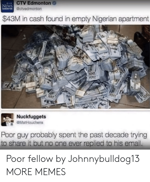 Anaconda, Dank, and Memes: CTV Edmonton  @ctvedmonton  NEWS  $43M in cash found in empty Nigerian apartment  0  0o  roo  100  700  Nuckfuggets  GMatHouchens  Poor guy probably spent the past decade trying  to share it but no one ever replied to his email. Poor fellow by Johnnybulldog13 MORE MEMES