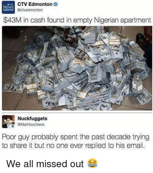 Anaconda, Memes, and News: CTV Edmonton  NEWS  Octvedmonton  $43M in cash found in empty Nigerian apartment  100  Nuckfuggets  OMatHouchens  Poor guy probably spent the past decade trying  to share it but no one ever replied to his email. We all missed out 😂