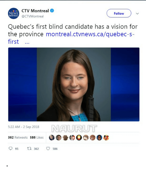 News, Vision, and Montreal: CTV Montreal  @CTVMontreal  NEWS  Follow  MONTREAL  Quebec's first blind candidate has a vision for  the province montreal.ctvnews.ca/quebec-s-  first  NAURUT  5:22 AM - 2 Sep 2018  362 Retweets 586 Likes  95 t 362 586
